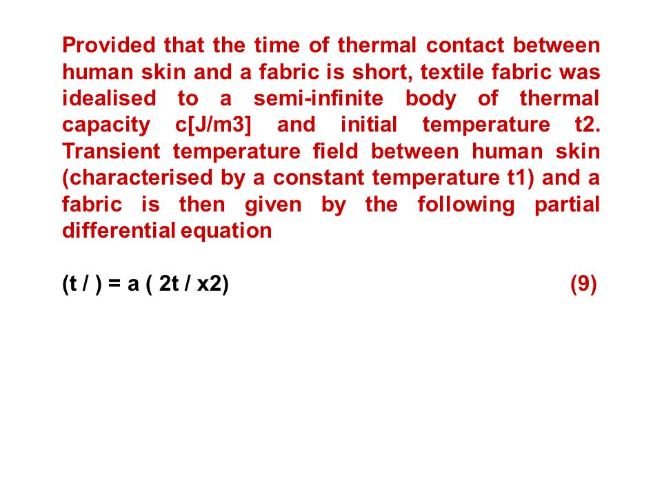 Provided that the time of thermal contact between human skin and a fabric is short, textile fabric was idealised to a semi-infinite body of thermal capacity c[J/m3] and initial temperature t2. Transient temperature field between human skin (characterised by a constant temperature t1) and a fabric is then given by the following partial differential equation